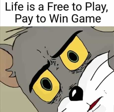 Life is a Free to Play, Pay to Win Game