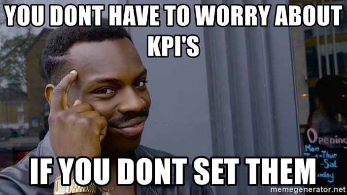 You don't have to worry about KPI's if you don't set them MEME